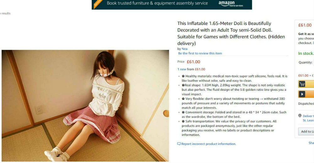 "Online retail giants, Amazon, have been forced to withdraw a sex doll of a life-sized young woman who was bound and gagged. The adult toy retailed for £61 and was reported by a woman from London. The product description outlines the specific details of the doll which include: ""medical non-toxic super soft silicone, feels real. It is like leather without odor, safe and easy to clean."""